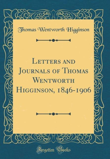 Letters and Journals of Thomas Wentworth Higginson, 1846-1906 (Classic Reprint) als Buch von Thomas Wentworth Higginson