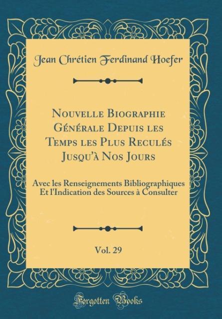 Nouvelle Biographie Générale Depuis les Temps les Plus Reculés Jusqu'à Nos Jours, Vol. 29