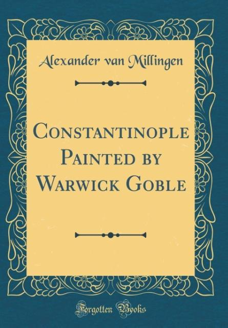 Constantinople Painted by Warwick Goble (Classic Reprint)