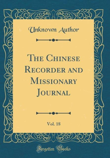 The Chinese Recorder and Missionary Journal, Vol. 18 (Classic Reprint)