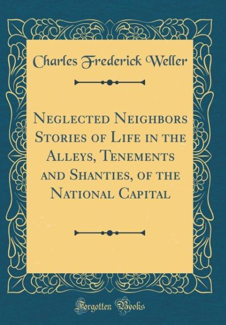 Neglected Neighbors Stories of Life in the Alleys, Tenements and Shanties, of the National Capital (Classic Reprint)