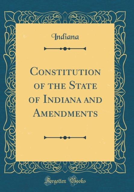 Constitution of the State of Indiana and Amendments (Classic Reprint)