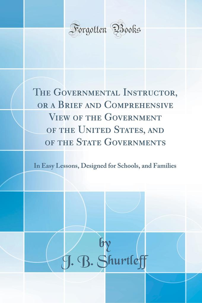 The Governmental Instructor, or a Brief and Comprehensive View of the Government of the United States, and of the State