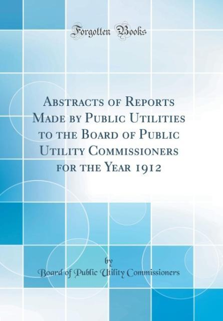 Abstracts of Reports Made by Public Utilities to the Board of Public Utility Commissioners for the Year 1912 (Classic Re
