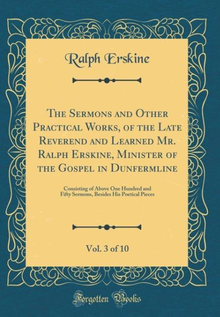 The Sermons and Other Practical Works, of the Late Reverend and Learned Mr. Ralph Erskine, Minister of the Gospel in Dun