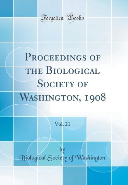 Proceedings of the Biological Society of Washington, 1908, Vol. 21 (Classic Reprint)