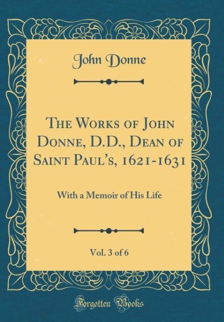 The Works of John Donne, D.D., Dean of Saint Paul's, 1621-1631, Vol. 3 of 6