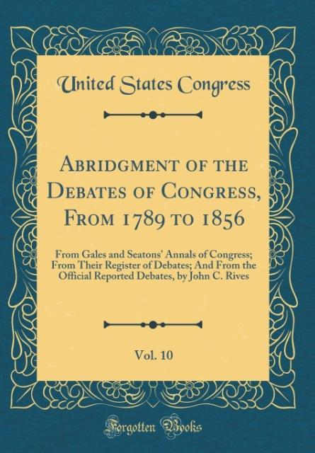 Abridgment of the Debates of Congress, From 1789 to 1856, Vol. 10