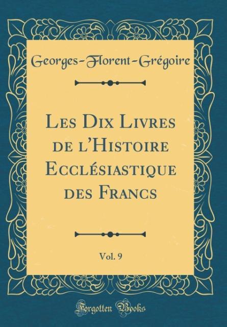 Les Dix Livres de l'Histoire Ecclésiastique des Francs, Vol. 9 (Classic Reprint)