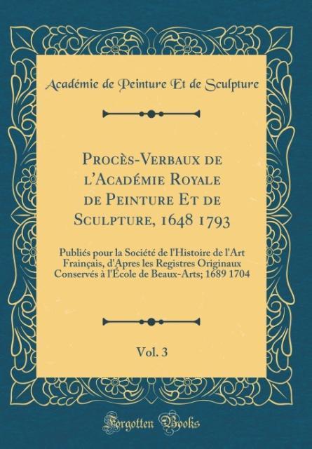 Procès-Verbaux de l'Académie Royale de Peinture Et de Sculpture, 1648 1793, Vol. 3