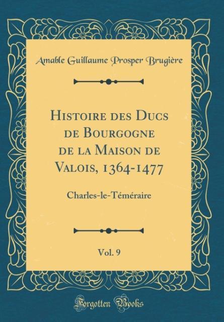 Histoire des Ducs de Bourgogne de la Maison de Valois, 1364-1477, Vol. 9
