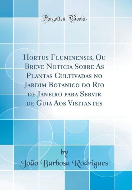 Hortus Fluminensis, Ou Breve Noticia Sobre As Plantas Cultivadas no Jardim Botanico do Rio de Janeiro para Servir de Gui