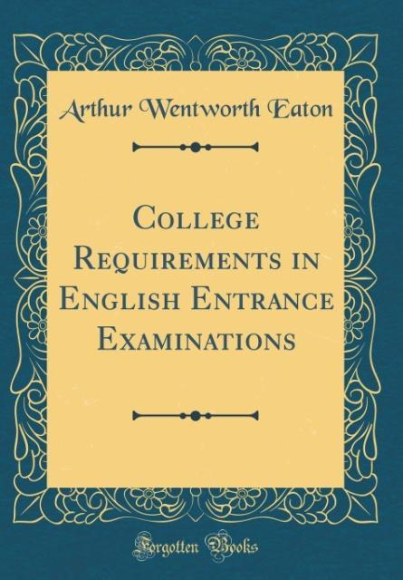 College Requirements in English Entrance Examinations (Classic Reprint) als Buch von Arthur Wentworth Eaton