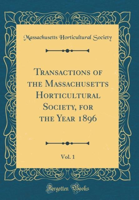 Transactions of the Massachusetts Horticultural Society, for the Year 1896, Vol. 1 (Classic Reprint)