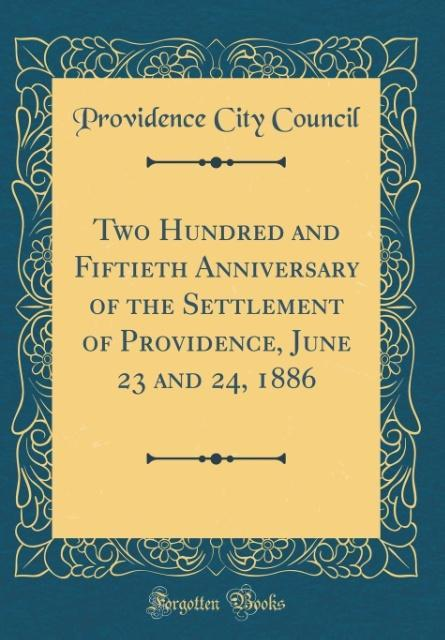 Two Hundred and Fiftieth Anniversary of the Settlement of Providence, June 23 and 24, 1886 (Classic Reprint)