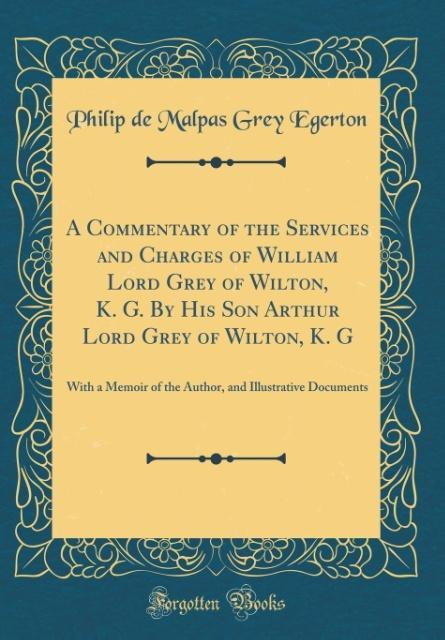 A Commentary of the Services and Charges of William Lord Grey of Wilton, K. G. By His Son Arthur Lord Grey of Wilton, K.