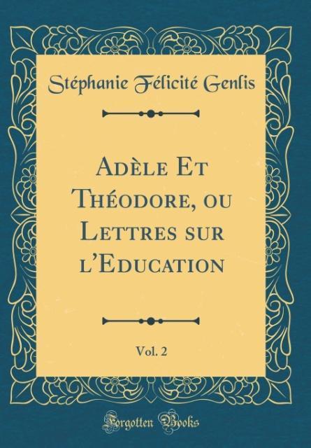 Adèle Et Théodore, ou Lettres sur l'Education, Vol. 2 (Classic Reprint)