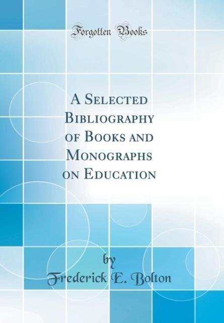 A Selected Bibliography of Books and Monographs on Education (Classic Reprint)