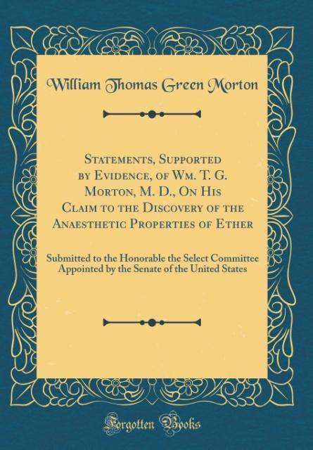 Statements, Supported by Evidence, of Wm. T. G. Morton, M. D., On His Claim to the Discovery of the Anaesthetic Properti