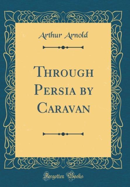 Through Persia by Caravan (Classic Reprint)