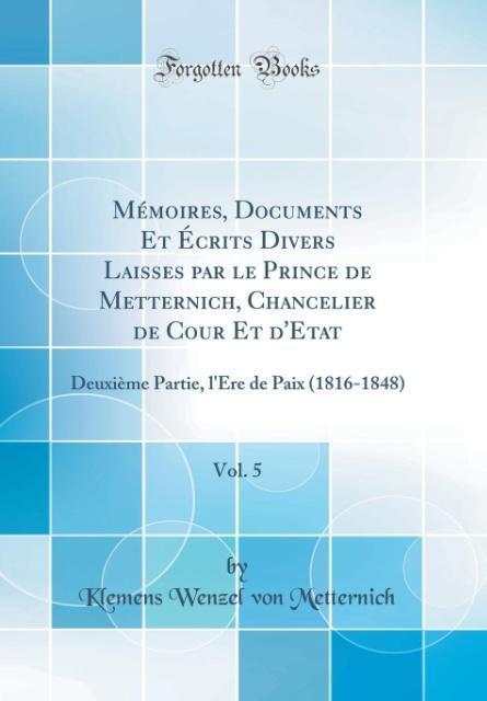 Mémoires, Documents Et Écrits Divers Laisses par le Prince de Metternich, Chancelier de Cour Et d'Etat, Vol. 5
