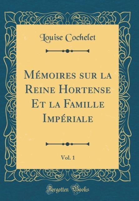 Mémoires sur la Reine Hortense Et la Famille Impériale, Vol. 1 (Classic Reprint)