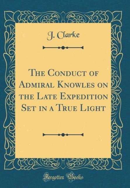The Conduct of Admiral Knowles on the Late Expedition Set in a True Light (Classic Reprint)