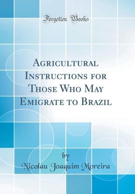 Agricultural Instructions for Those Who May Emigrate to Brazil (Classic Reprint)