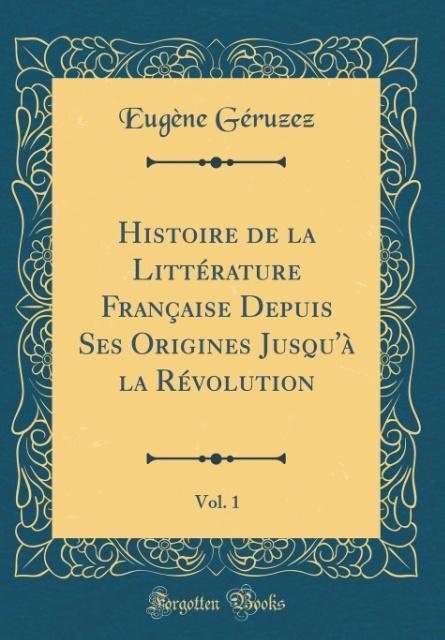 Histoire de la Littérature Française Depuis Ses Origines Jusqu'à la Révolution, Vol. 1 (Classic Reprint)