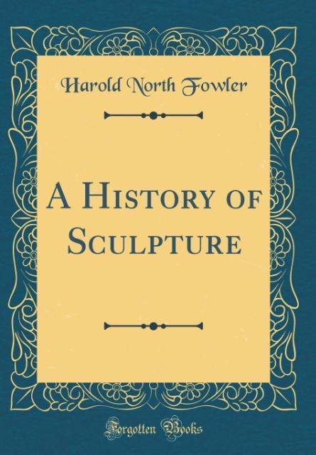 A History of Sculpture (Classic Reprint)