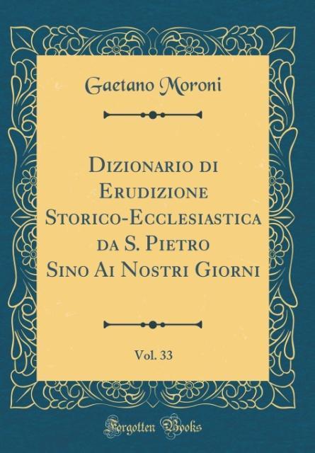 Dizionario di Erudizione Storico-Ecclesiastica da S. Pietro Sino Ai Nostri Giorni, Vol. 33 (Classic Reprint) als Buch von Gaetano Moroni