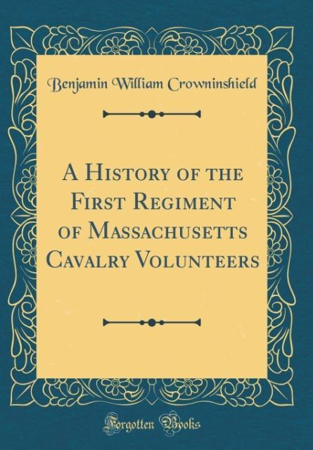 A History of the First Regiment of Massachusetts Cavalry Volunteers (Classic Reprint)