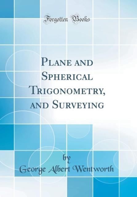 Plane and Spherical Trigonometry, and Surveying (Classic Reprint) als Buch von George Albert Wentworth