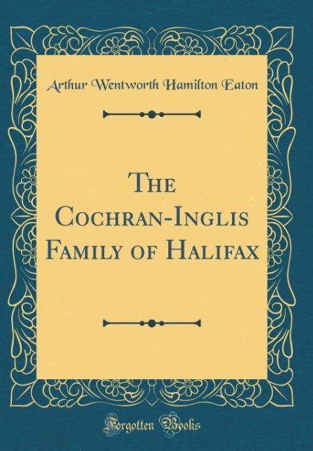 The Cochran-Inglis Family of Halifax (Classic Reprint) als Buch von Arthur Wentworth Hamilton Eaton