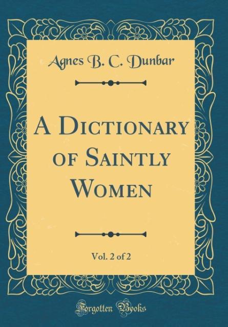 A Dictionary of Saintly Women, Vol. 2 of 2 (Classic Reprint) als Buch von Agnes B. C. Dunbar
