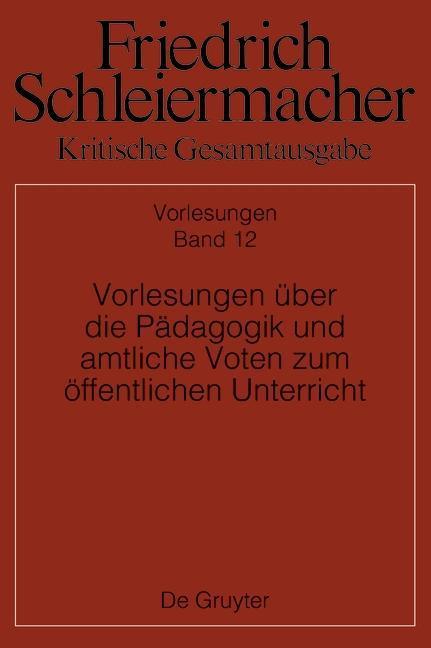 Friedrich Schleiermacher: Kritische Gesamtausgabe. Vorlesungen über die Pädagogik und amtliche Voten zum öffentlichen Unterricht
