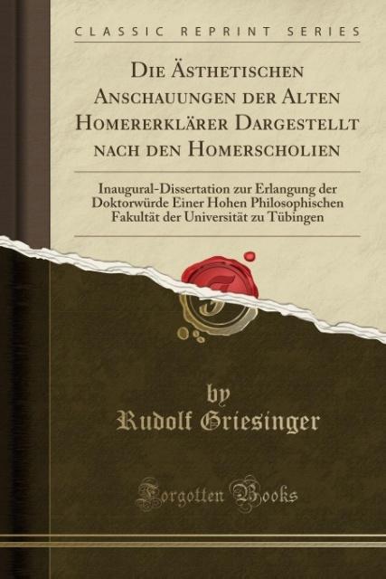 Die Ästhetischen Anschauungen der Alten Homererklärer Dargestellt nach den Homerscholien als Taschenbuch von Rudolf Griesinger
