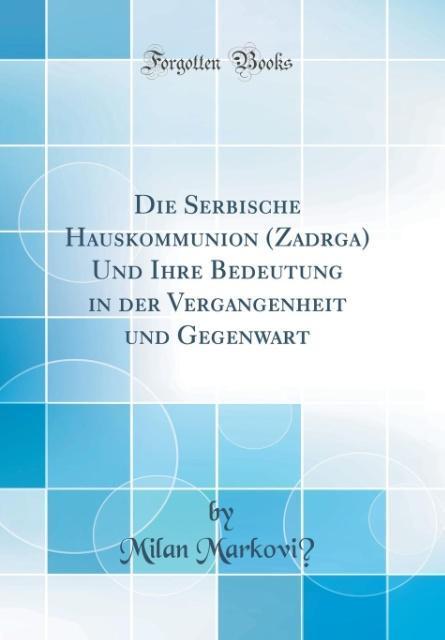 Die Serbische Hauskommunion (Zadruga) Und Ihre Bedeutung in der Vergangenheit und Gegenwart (Classic Reprint) als Buch von Milan Markovic