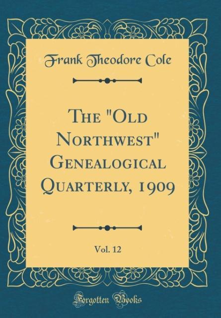 The Old Northwest Genealogical Quarterly, 1909, Vol. 12 (Classic Reprint)