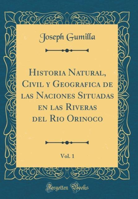 Historia Natural, Civil y Geografica de las Naciones Situadas en las Riveras del Rio Orinoco, Vol. 1 (Classic Reprint)