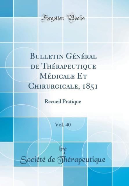 Bulletin Général de Thérapeutique Médicale Et Chirurgicale, 1851, Vol. 40