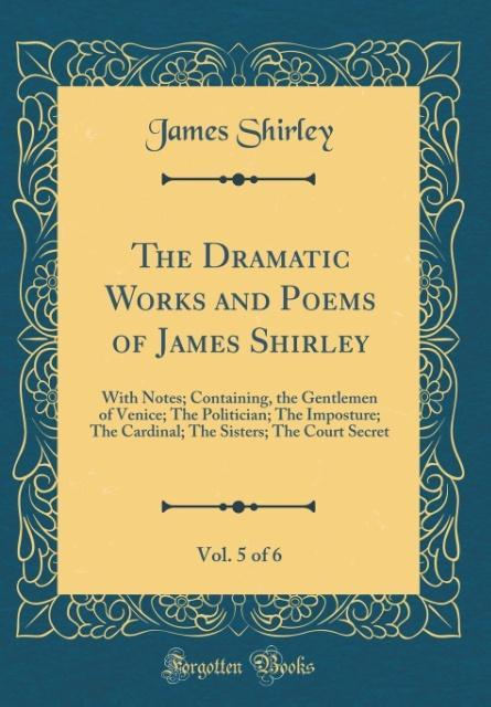 The Dramatic Works and Poems of James Shirley, Vol. 5 of 6