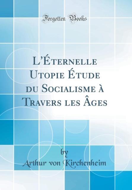 L'Éternelle Utopie Étude du Socialisme à Travers les Âges (Classic Reprint)