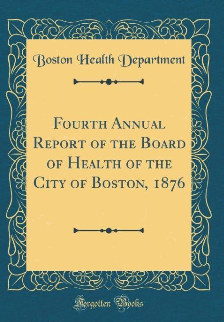 Fourth Annual Report of the Board of Health of the City of Boston, 1876 (Classic Reprint)