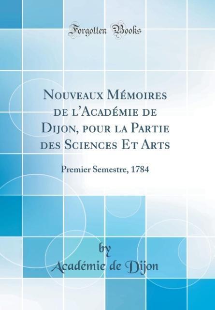 Nouveaux Mémoires de l'Académie de Dijon, pour la Partie des Sciences Et Arts