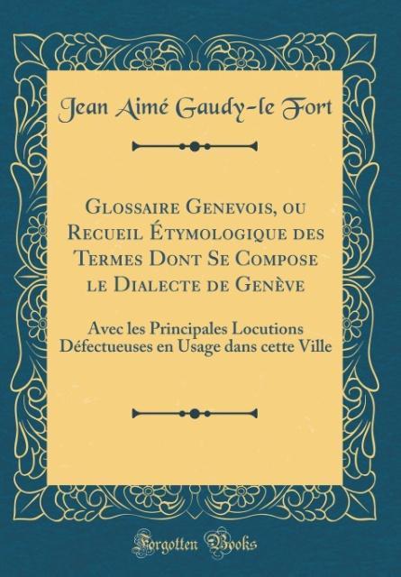 Glossaire Genevois, ou Recueil Étymologique des Termes Dont Se Compose le Dialecte de Genève