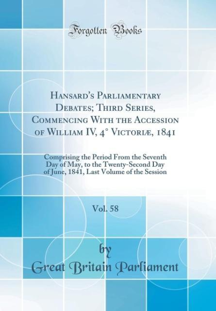 Hansard's Parliamentary Debates; Third Series, Commencing With the Accession of William IV, 4° Victoriæ, 1841, Vol. 58