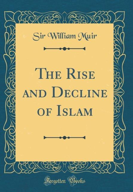 The Rise and Decline of Islam (Classic Reprint)