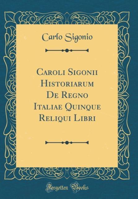 Caroli Sigonii Historiarum De Regno Italiae Quinque Reliqui Libri (Classic Reprint)