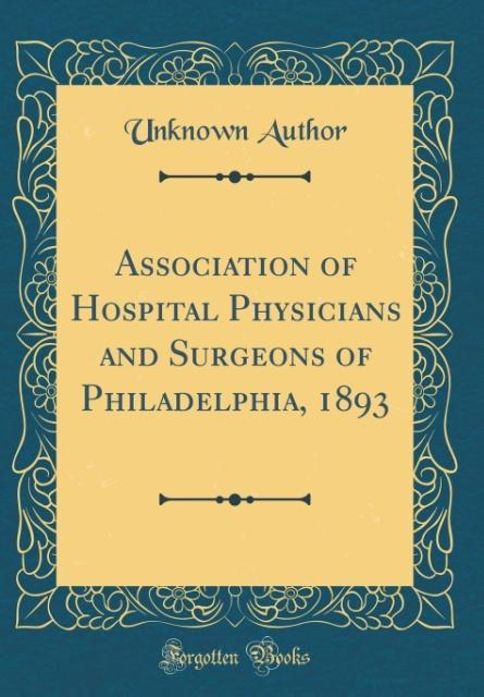 Association of Hospital Physicians and Surgeons of Philadelphia, 1893 (Classic Reprint)